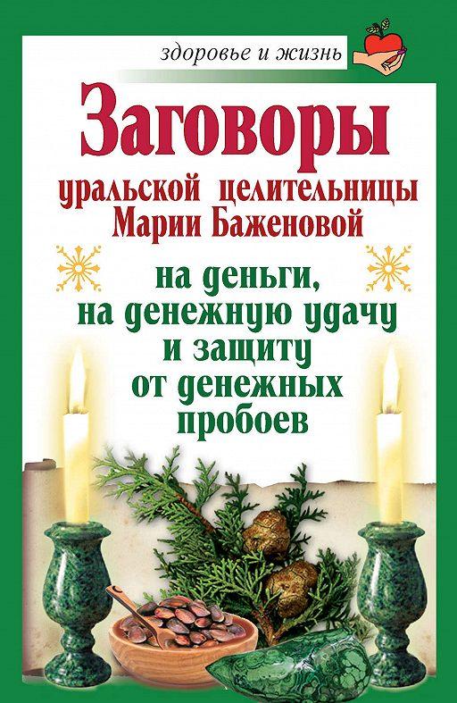 Заговоры уральской целительницы Марии Баженовой на деньги, на денежную удачу и защиту от денежных пробоев