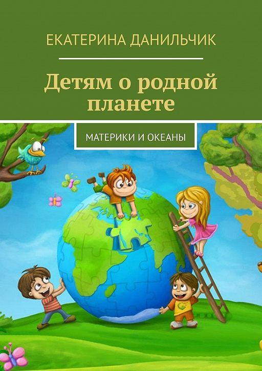 Детям ородной планете. Материки иокеаны