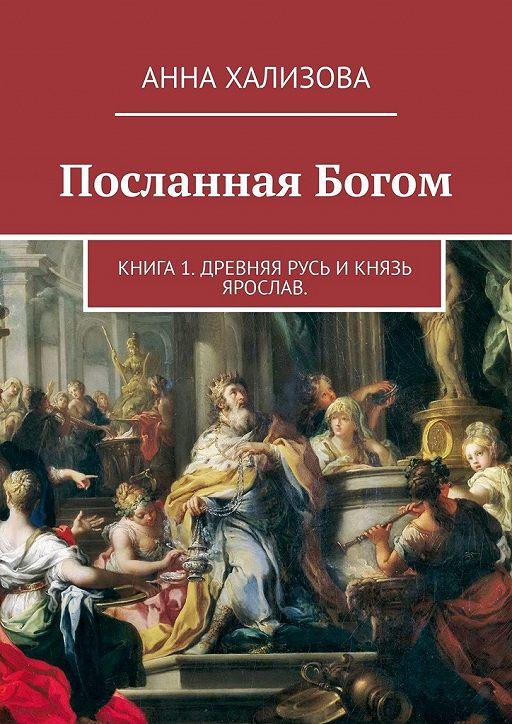 Посланная Богом. Книга 1. Древняя Русь и князь Ярослав