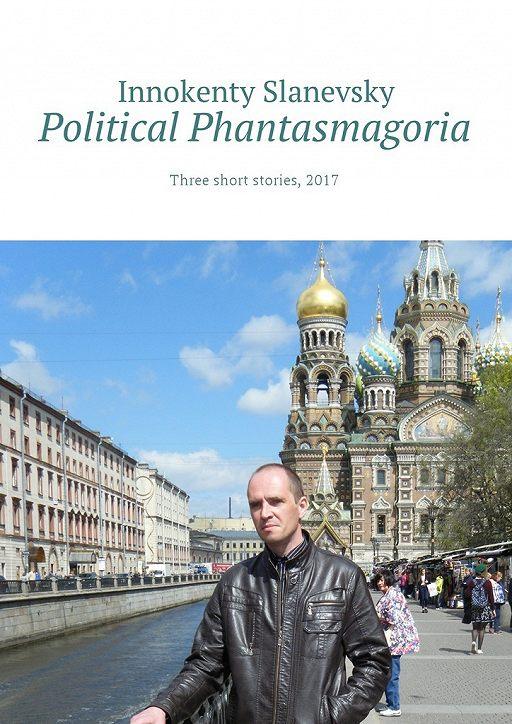 Political Phantasmagoria. Three short stories, 2017