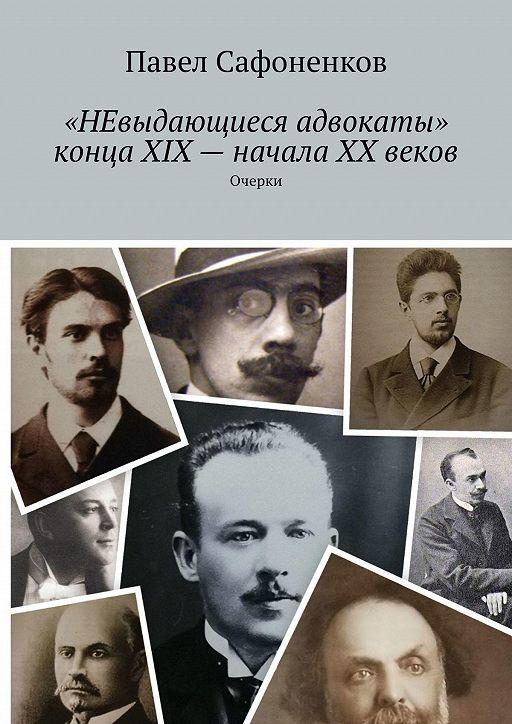 «НЕвыдающиеся адвокаты» конца XIX– начала XX веков. Очерки
