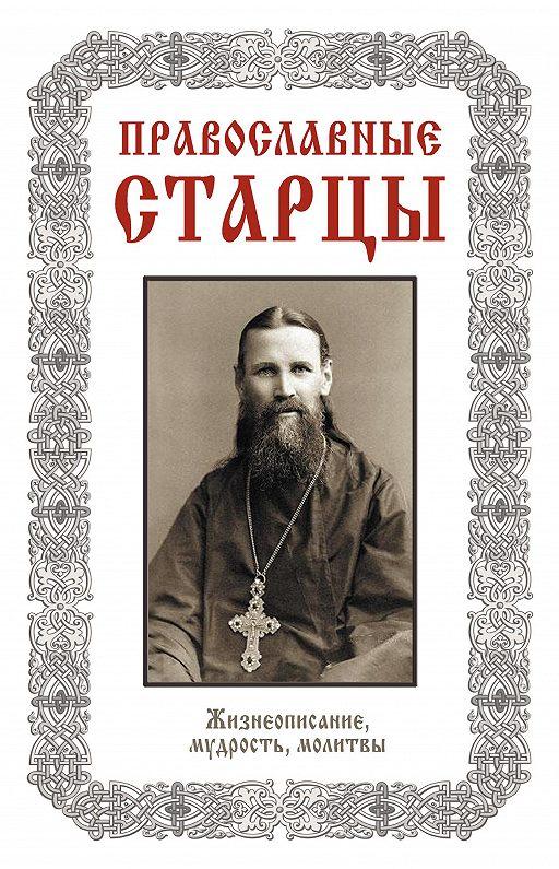 Православные старцы: Жизнеописание, мудрость, молитвы