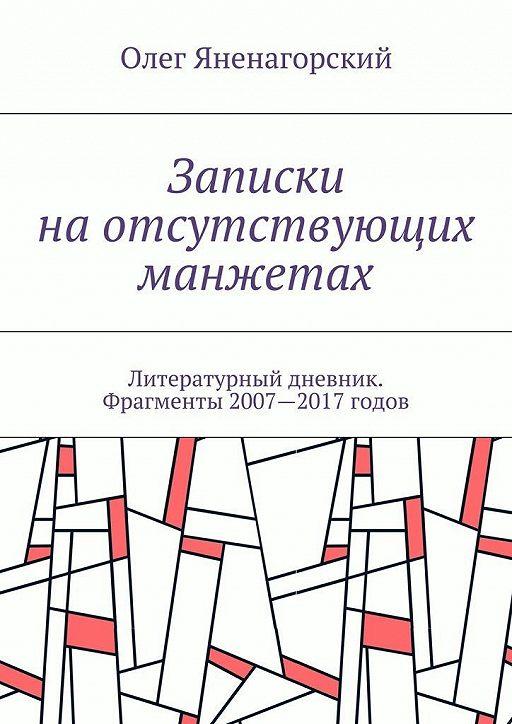 Записки наотсутствующих манжетах. Литературный дневник. Фрагменты 2007—2017 годов