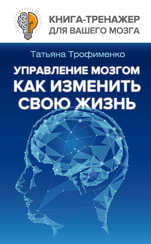 Управление мозгом. Как изменить свою жизнь
