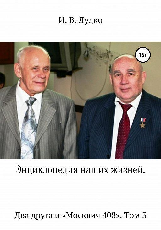 Энциклопедия наших жизней. Два друга и «Москвич 408». Том 3