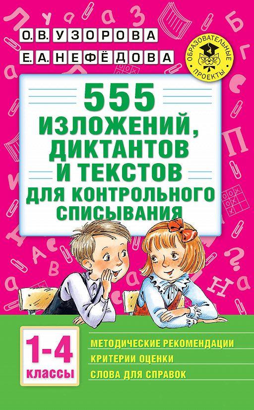 555 изложений, диктантов и текстов для контрольного списывания с методическими рекомендациями, критериями оценки, словами для справок. 1–4 классы
