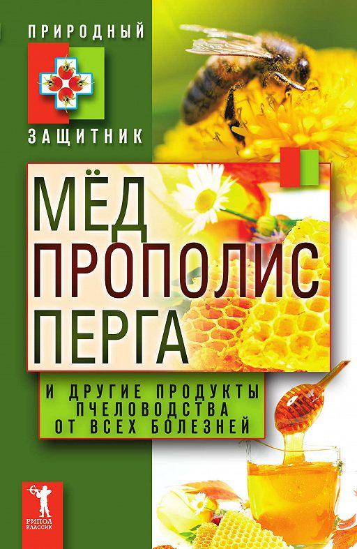 Мёд, прополис, перга и другие продукты пчеловодства от всех болезней