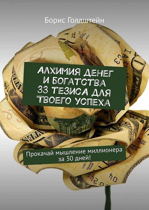 Алхимия денег ибогатства. 33тезиса для твоего успеха. Прокачай мышление миллионера за30дней!