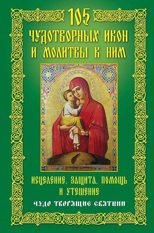 105 чудотворных икон и молитвы к ним. Исцеление, защита, помощь и утешение. Чудо творящие святыни