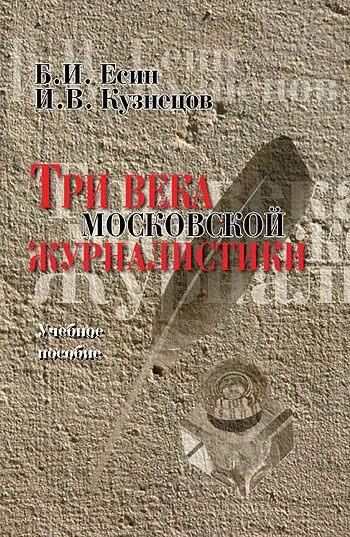 Три века московской журналистики. Учебное пособие