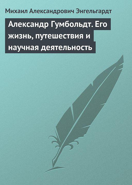 Александр Гумбольдт. Его жизнь, путешествия и научная деятельность