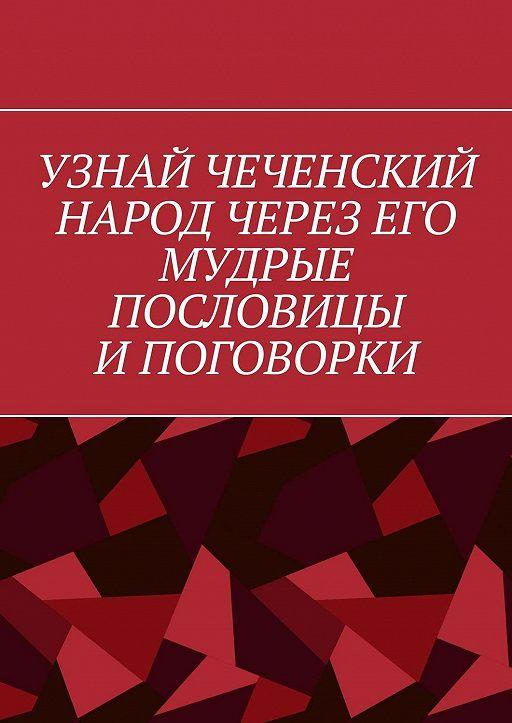 Узнай чеченский народ через его мудрые пословицы и поговорки