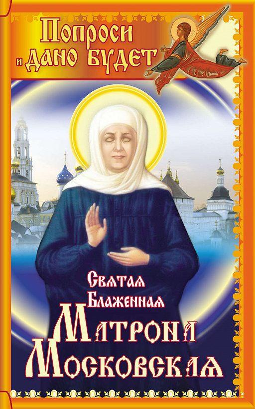 Святая блаженная Матрона Московская. Попроси, и дано будет
