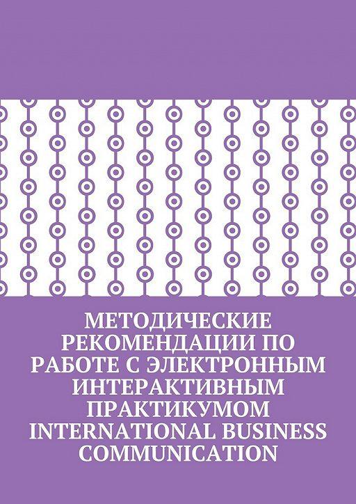 Методические рекомендации по работе с электронным интерактивным практикумом International Business Communication