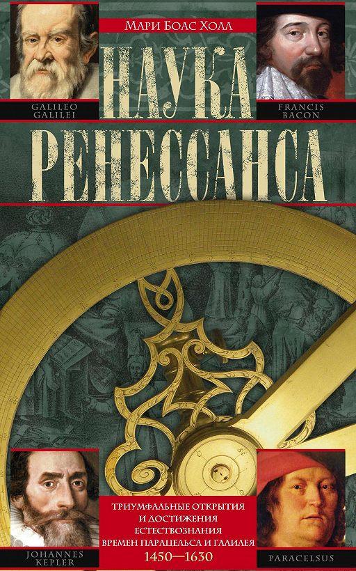 Наука Ренессанса. Триумфальные открытия и достижения естествознания времен Парацельса и Галилея. 1450–1630